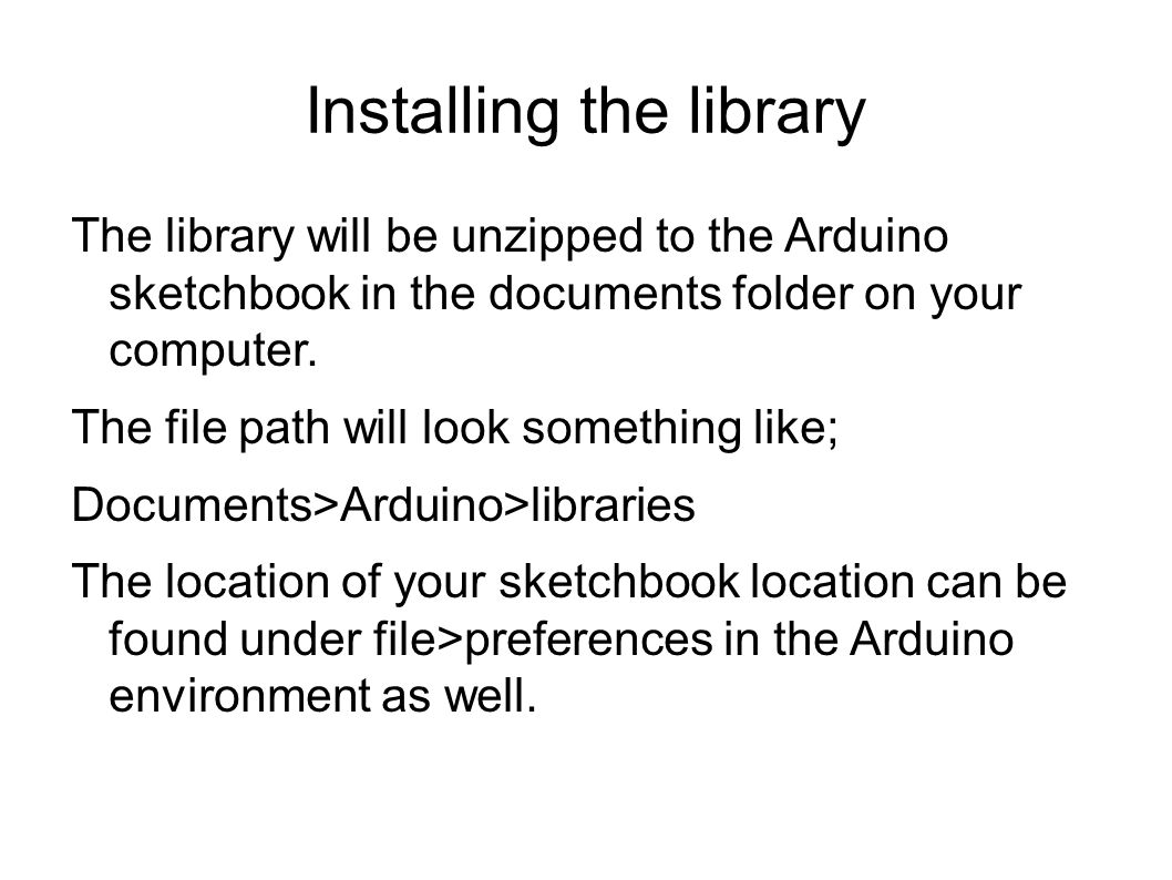 Installing the library The library will be unzipped to the Arduino sketchbook in the documents folder on your computer. The file path will look someth