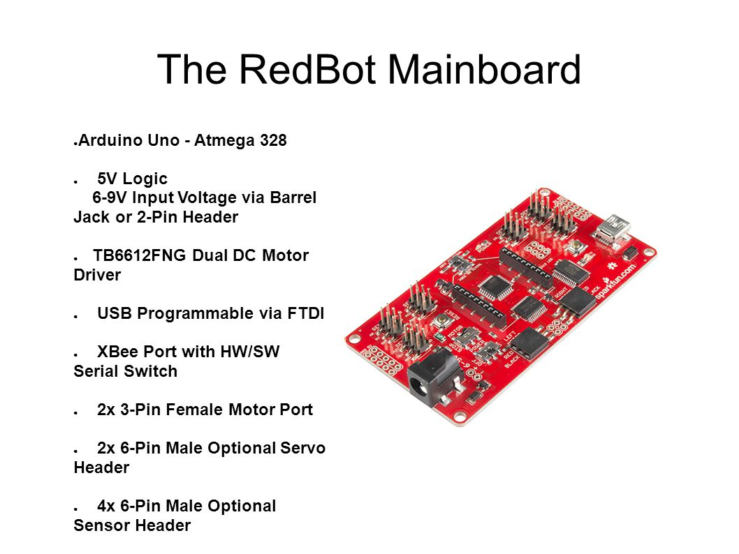 The RedBot Mainboard ● Arduino Uno - Atmega 328 ● 5V Logic 6-9V Input Voltage via Barrel Jack or 2-Pin Header ● TB6612FNG Dual DC Motor Driver ● USB P