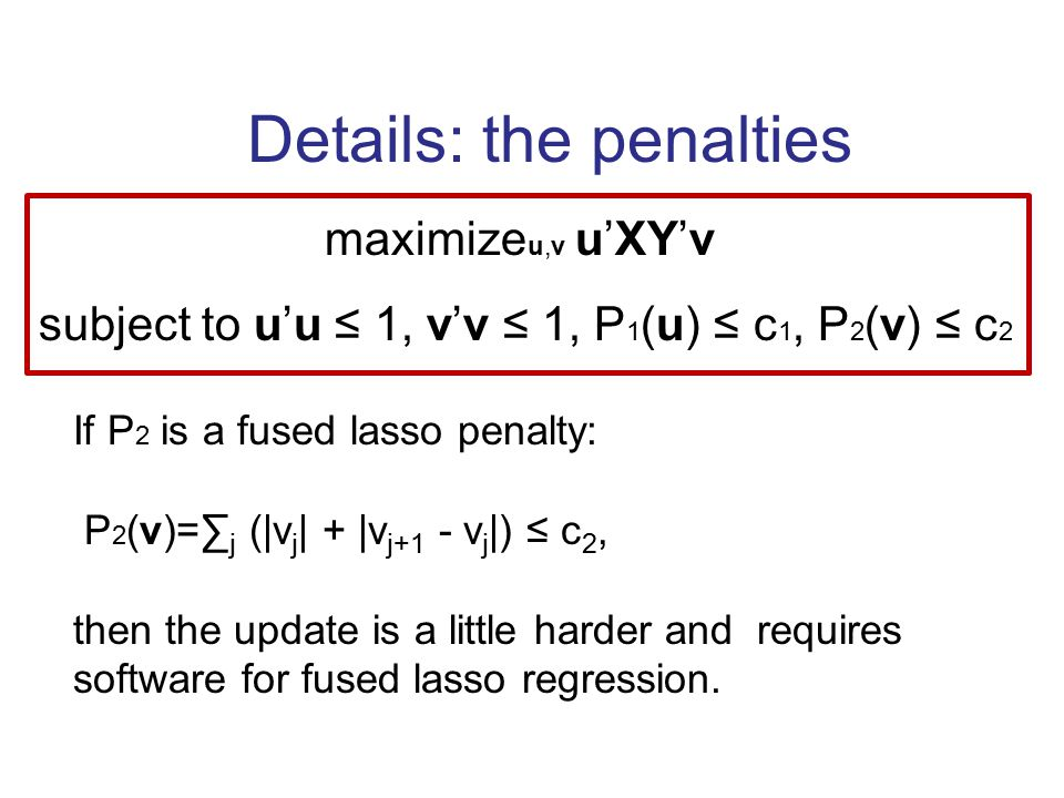 Details: the penalties maximize u,v u'XY'v subject to u'u ≤ 1, v'v ≤ 1, P 1 (u) ≤ c 1, P 2 (v) ≤ c 2 If P 2 is a fused lasso penalty: P 2 (v)=∑ j (|v j | + |v j+1 - v j |) ≤ c 2, then the update is a little harder and requires software for fused lasso regression.
