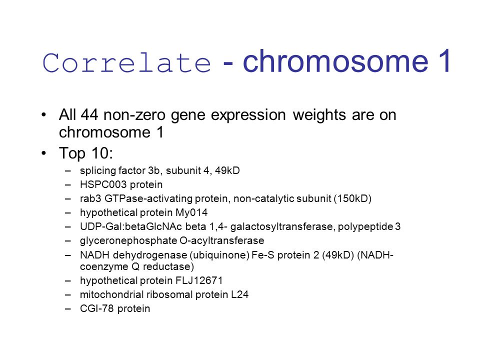 All 44 non-zero gene expression weights are on chromosome 1 Top 10: –splicing factor 3b, subunit 4, 49kD –HSPC003 protein –rab3 GTPase-activating protein, non-catalytic subunit (150kD) –hypothetical protein My014 –UDP-Gal:betaGlcNAc beta 1,4- galactosyltransferase, polypeptide 3 –glyceronephosphate O-acyltransferase –NADH dehydrogenase (ubiquinone) Fe-S protein 2 (49kD) (NADH- coenzyme Q reductase) –hypothetical protein FLJ12671 –mitochondrial ribosomal protein L24 –CGI-78 protein