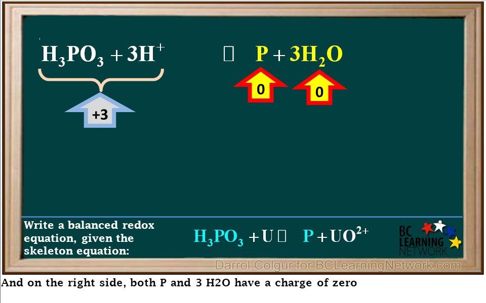 And on the right side, both P and 3 H2O have a charge of zero Write a balanced redox equation, given the skeleton equation: +3 0 0