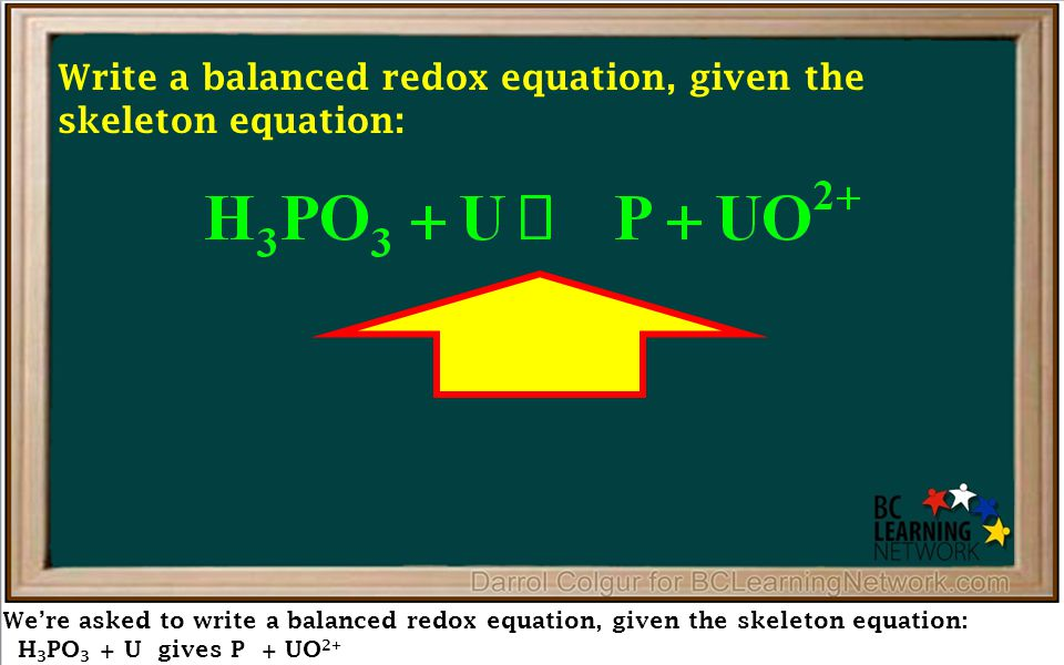 We're asked to write a balanced redox equation, given the skeleton equation: H 3 PO 3 + U gives P + UO 2+ Write a balanced redox equation, given the skeleton equation: