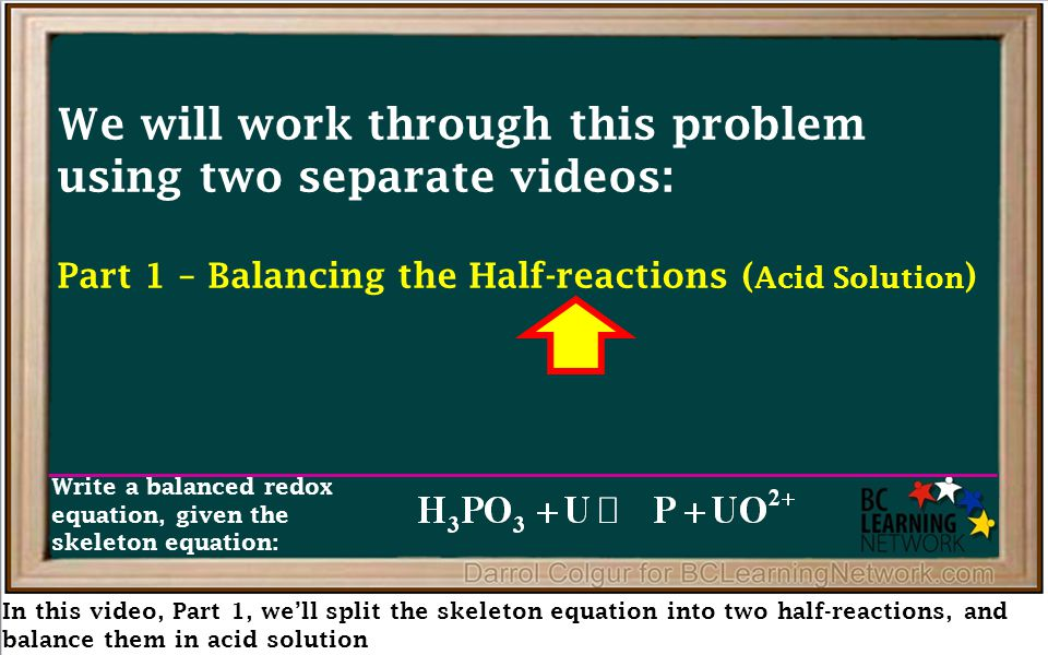 In this video, Part 1, we'll split the skeleton equation into two half-reactions, and balance them in acid solution We will work through this problem using two separate videos: Part 1 – Balancing the Half-reactions ( Acid Solution ) Part 2 – Building the Redox Equation ( Acid Solution ) Part 3 – Converting to Basic Solution Write a balanced redox equation, given the skeleton equation: