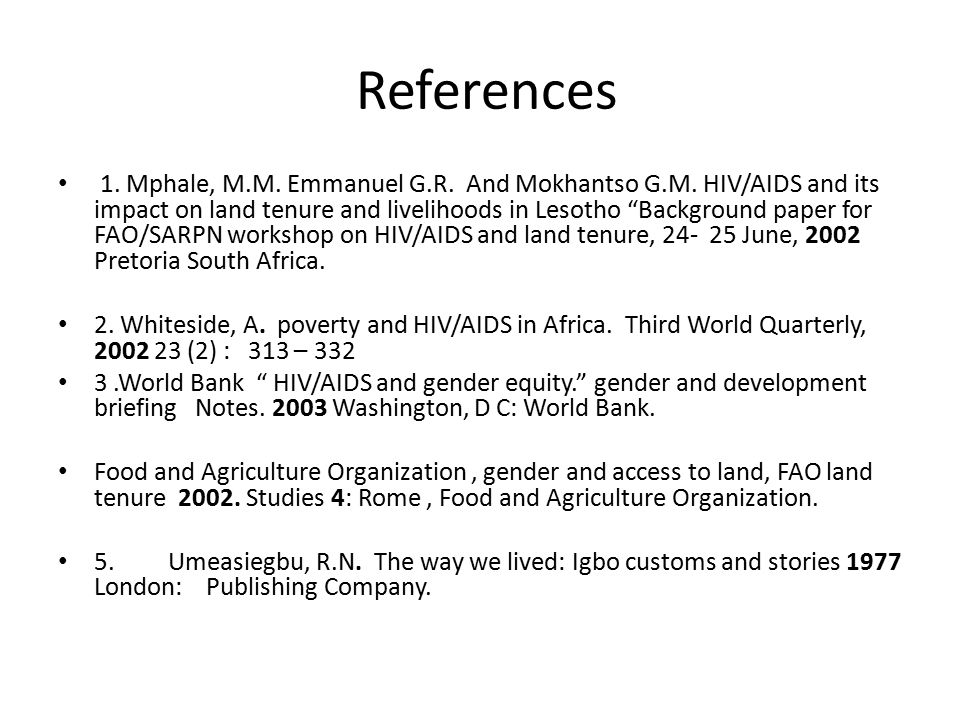 "References 1. Mphale, M.M. Emmanuel G.R. And Mokhantso G.M. HIV/AIDS and its impact on land tenure and livelihoods in Lesotho ""Background paper for FA"