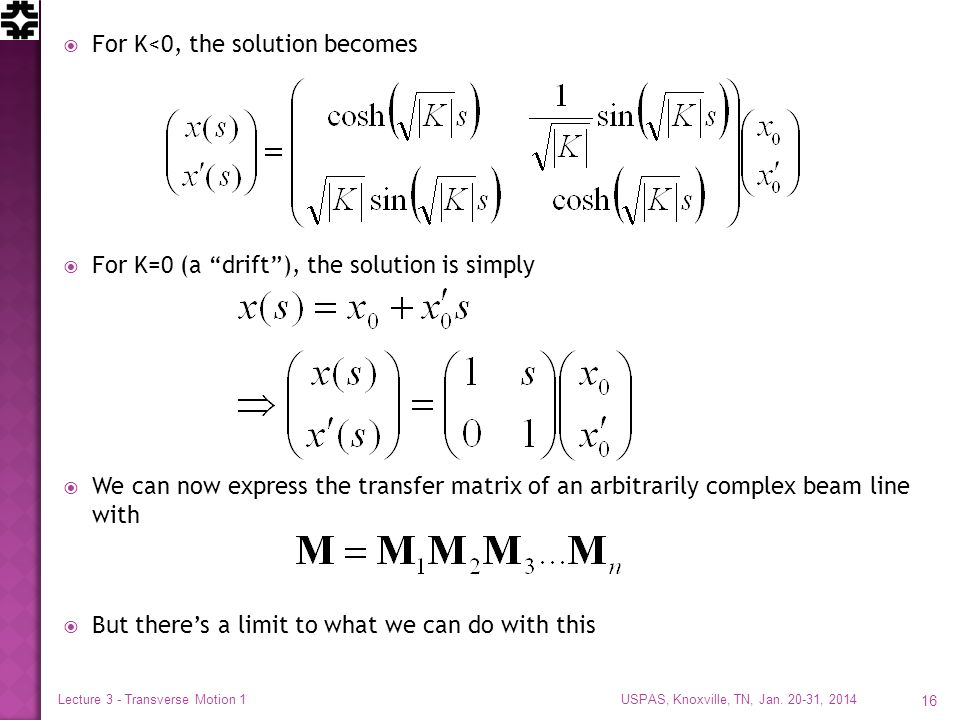  For K<0, the solution becomes  For K=0 (a drift ), the solution is simply  We can now express the transfer matrix of an arbitrarily complex beam line with  But there's a limit to what we can do with this USPAS, Knoxville, TN, Jan.