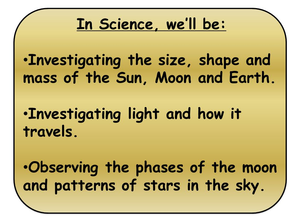 In Science, we'll be: Investigating the size, shape and mass of the Sun, Moon and Earth.