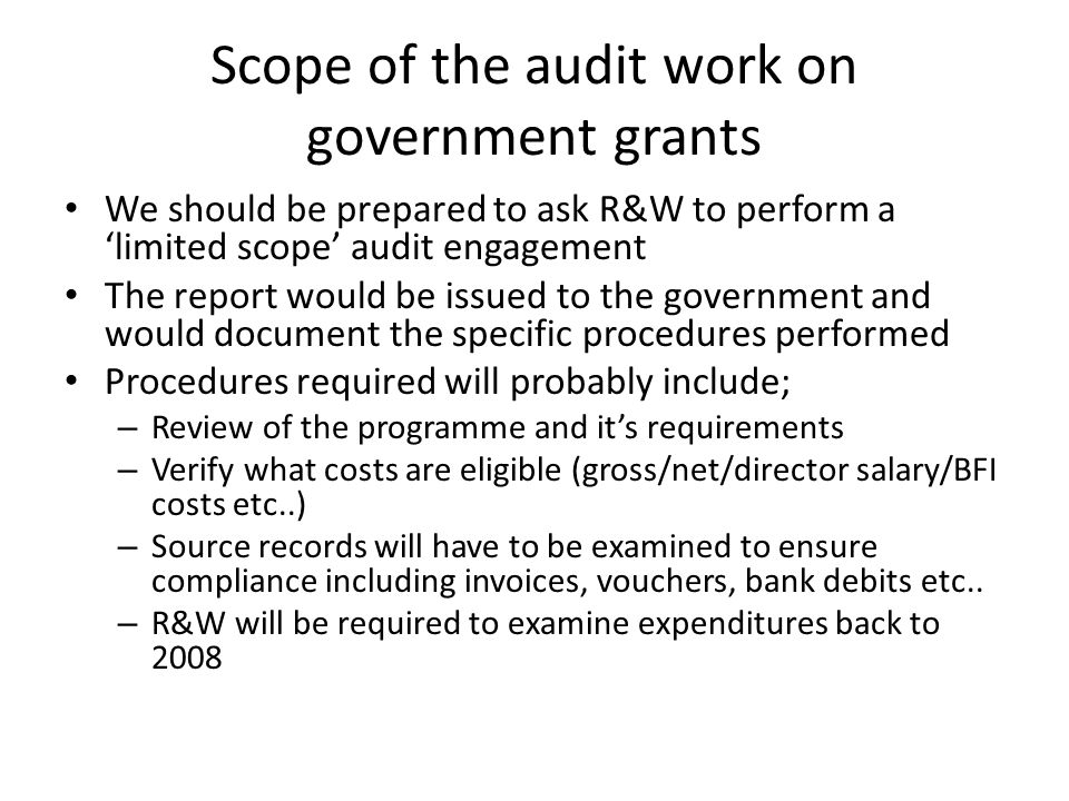 Scope of the audit work on government grants We should be prepared to ask R&W to perform a 'limited scope' audit engagement The report would be issued to the government and would document the specific procedures performed Procedures required will probably include; – Review of the programme and it's requirements – Verify what costs are eligible (gross/net/director salary/BFI costs etc..) – Source records will have to be examined to ensure compliance including invoices, vouchers, bank debits etc..