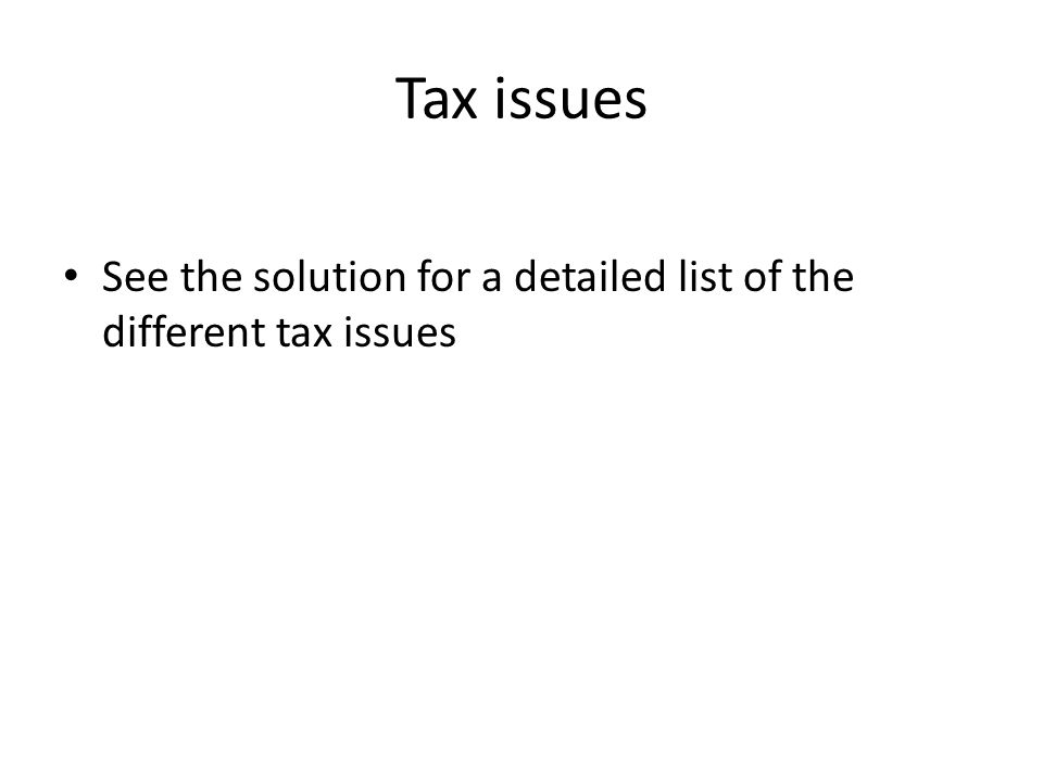 Tax issues See the solution for a detailed list of the different tax issues