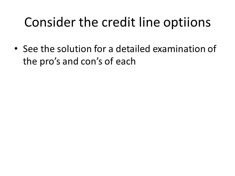 Consider the credit line optiions See the solution for a detailed examination of the pro's and con's of each
