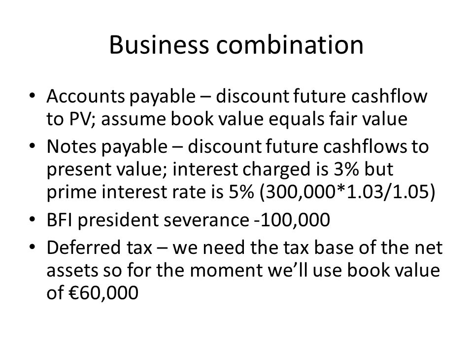 Business combination Accounts payable – discount future cashflow to PV; assume book value equals fair value Notes payable – discount future cashflows to present value; interest charged is 3% but prime interest rate is 5% (300,000*1.03/1.05) BFI president severance -100,000 Deferred tax – we need the tax base of the net assets so for the moment we'll use book value of €60,000