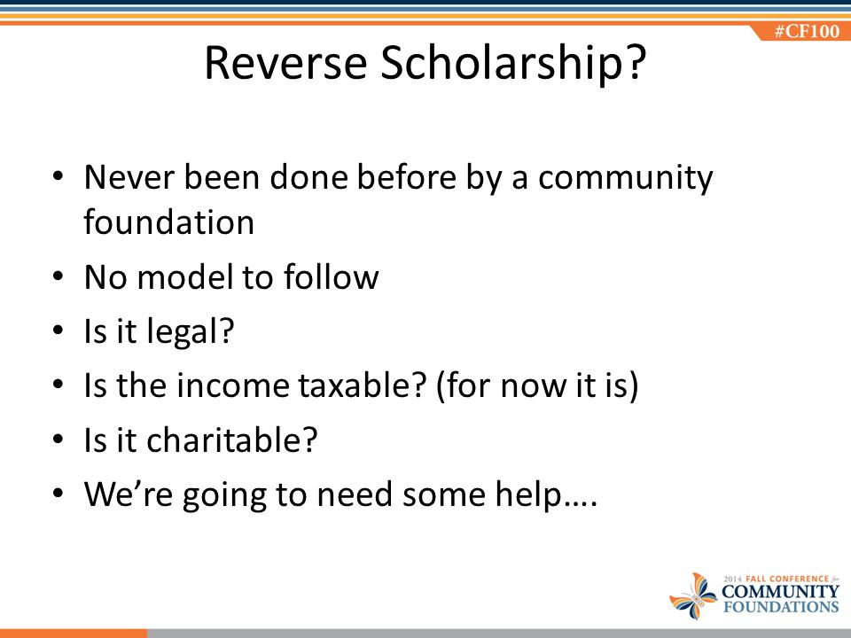 Reverse Scholarship? Never been done before by a community foundation No model to follow Is it legal? Is the income taxable? (for now it is) Is it cha