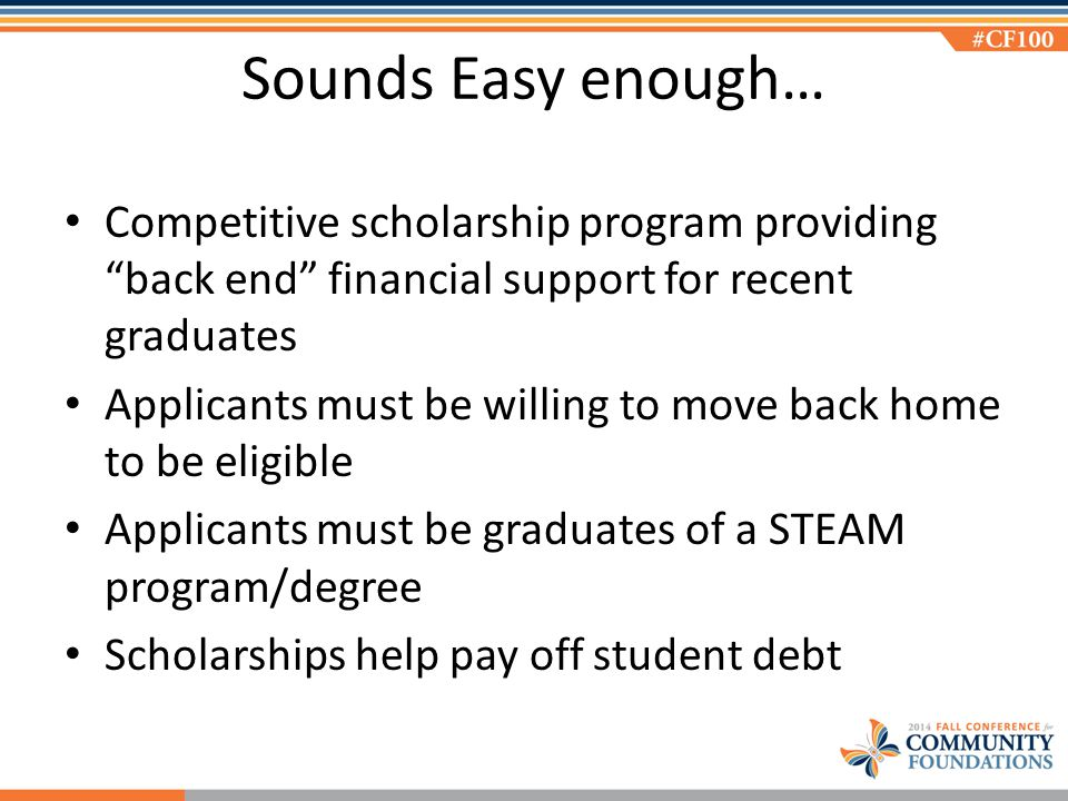 Sounds Easy enough… Competitive scholarship program providing back end financial support for recent graduates Applicants must be willing to move back home to be eligible Applicants must be graduates of a STEAM program/degree Scholarships help pay off student debt