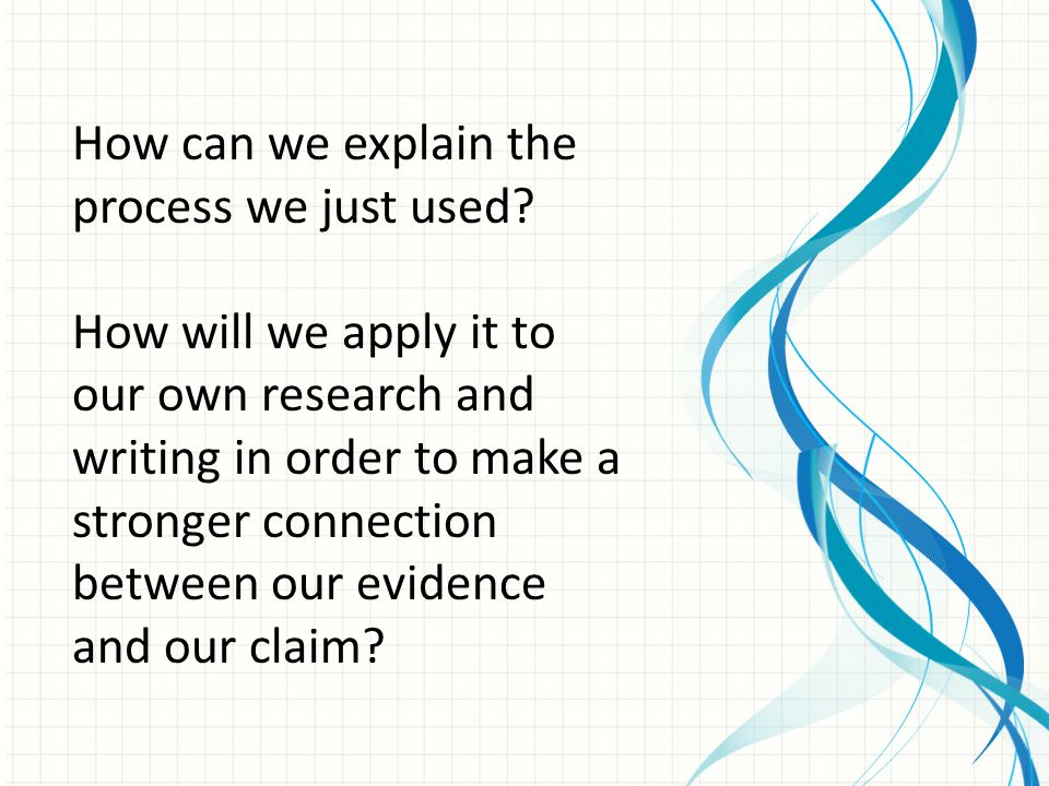 How can we explain the process we just used? How will we apply it to our own research and writing in order to make a stronger connection between our e