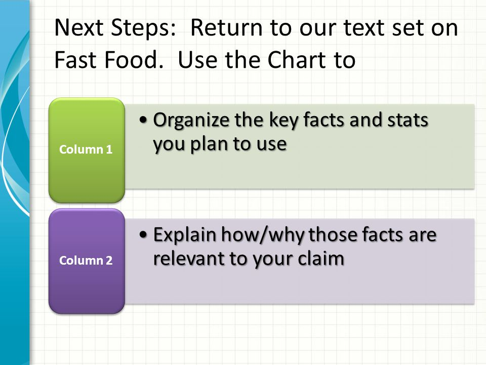 Organize the key facts and stats you plan to useOrganize the key facts and stats you plan to use Column 1 Explain how/why those facts are relevant to your claimExplain how/why those facts are relevant to your claim Column 2 Next Steps: Return to our text set on Fast Food.