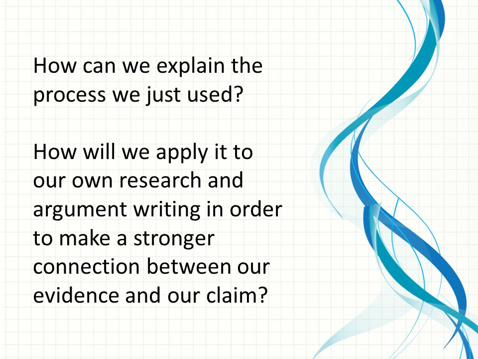 How can we explain the process we just used? How will we apply it to our own research and argument writing in order to make a stronger connection betw