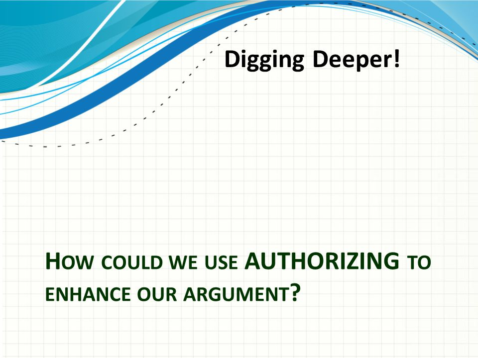 H OW COULD WE USE AUTHORIZING TO ENHANCE OUR ARGUMENT ? Digging Deeper!