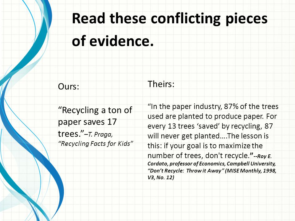 """Read these conflicting pieces of evidence. Theirs: """"In the paper industry, 87% of the trees used are planted to produce paper. For every 13 trees 'sav"""
