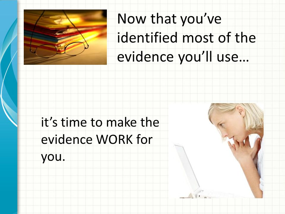 Now that you've identified most of the evidence you'll use… it's time to make the evidence WORK for you.