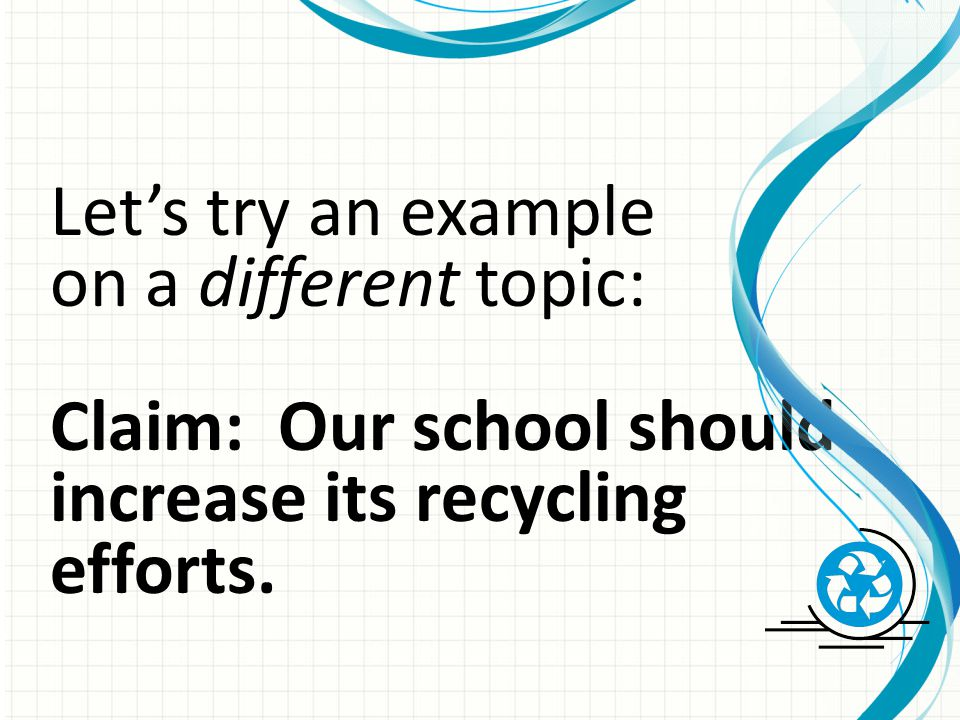 Let's try an example on a different topic: Claim: Our school should increase its recycling efforts.
