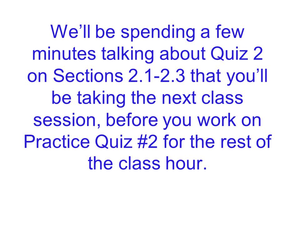 We'll be spending a few minutes talking about Quiz 2 on Sections 2.1-2.3 that you'll be taking the next class session, before you work on Practice Quiz #2 for the rest of the class hour.