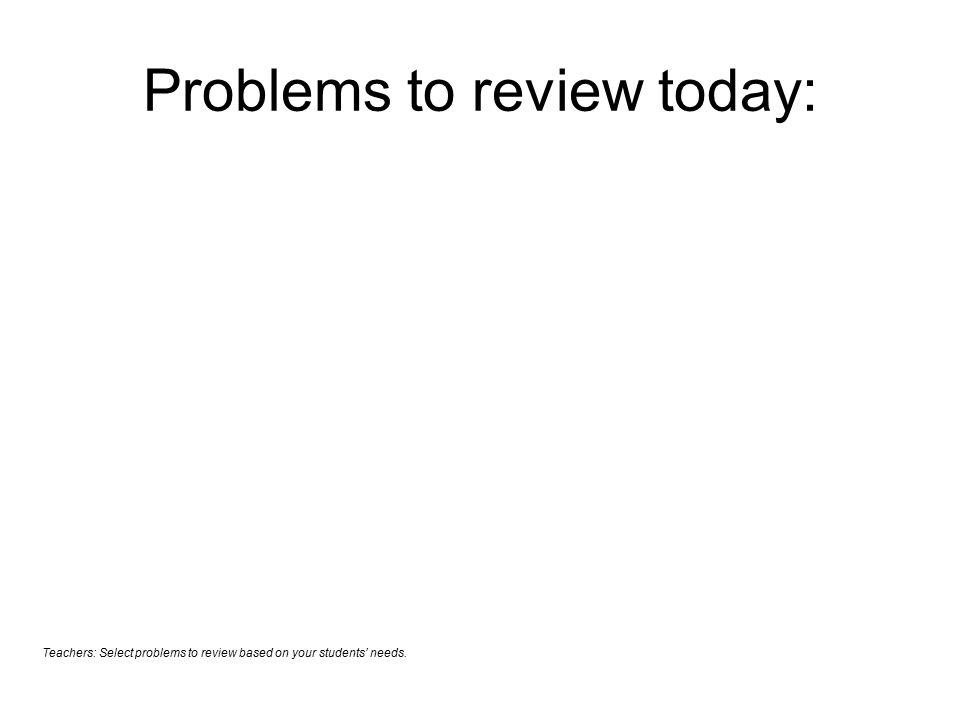 Problems to review today: Teachers: Select problems to review based on your students' needs.