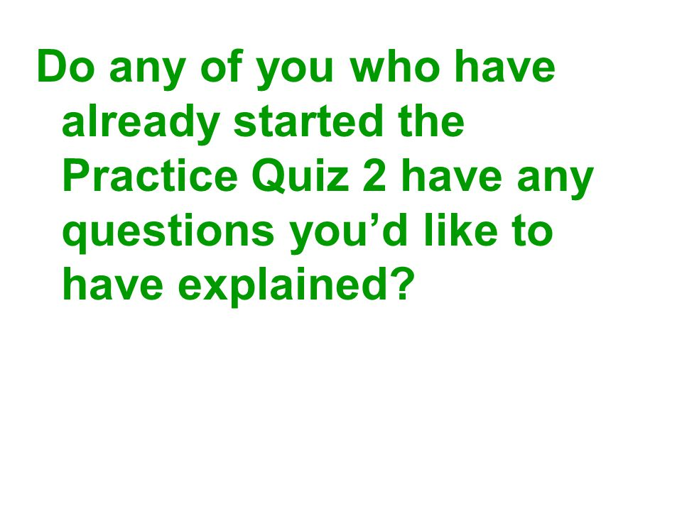 Do any of you who have already started the Practice Quiz 2 have any questions you'd like to have explained