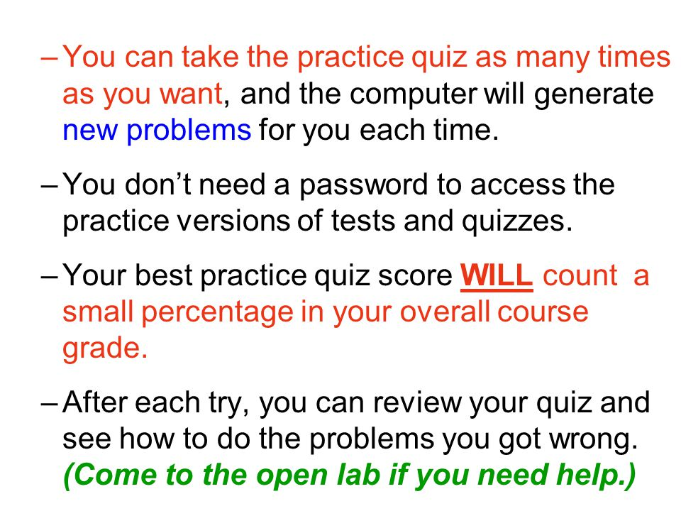 –You can take the practice quiz as many times as you want, and the computer will generate new problems for you each time.
