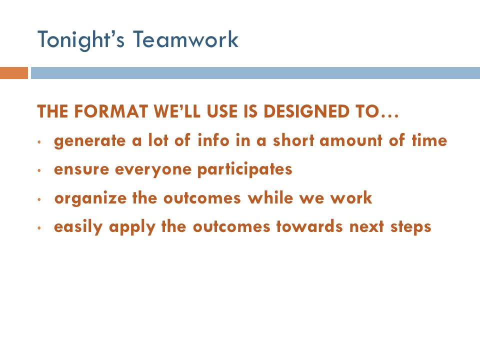 Tonight's Teamwork THE FORMAT WE'LL USE IS DESIGNED TO… generate a lot of info in a short amount of time ensure everyone participates organize the out