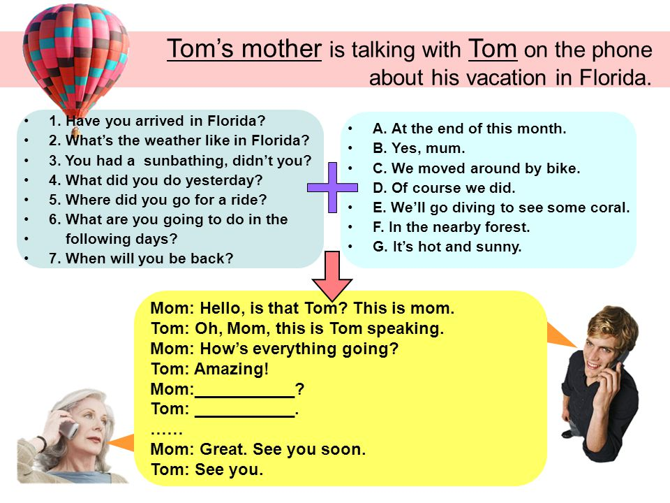 Tom's mother is talking with Tom on the phone about his vacation in Florida.