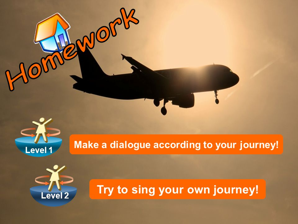 Level 1 Level 2 Make a dialogue according to your journey! Try to sing your own journey!
