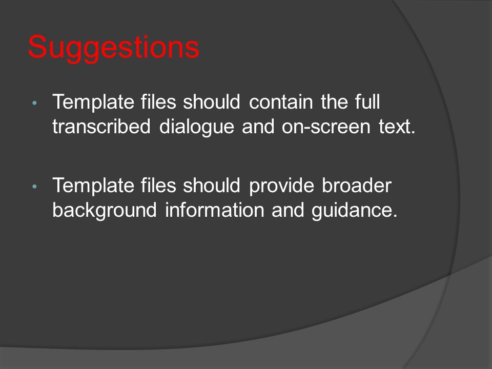 Suggestions Template files should contain the full transcribed dialogue and on-screen text. Template files should provide broader background informati