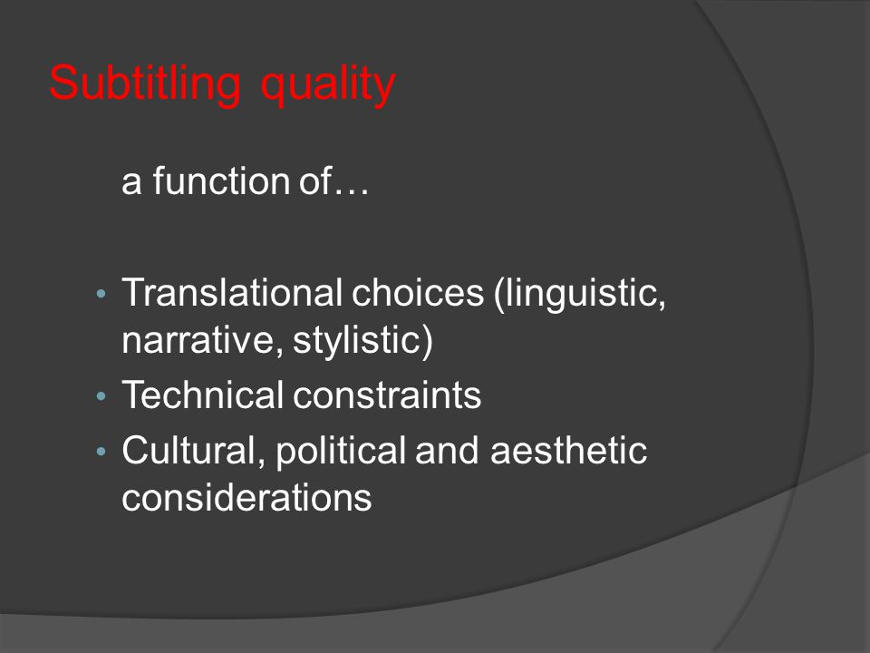 Subtitling quality a function of… Translational choices (linguistic, narrative, stylistic) Technical constraints Cultural, political and aesthetic considerations