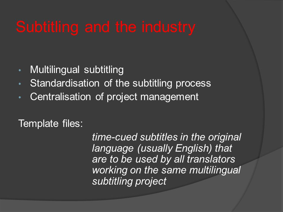 Subtitling and the industry Multilingual subtitling Standardisation of the subtitling process Centralisation of project management Template files: time-cued subtitles in the original language (usually English) that are to be used by all translators working on the same multilingual subtitling project