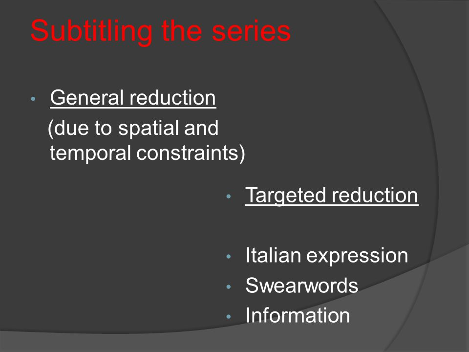 Subtitling the series General reduction (due to spatial and temporal constraints) Targeted reduction Italian expression Swearwords Information