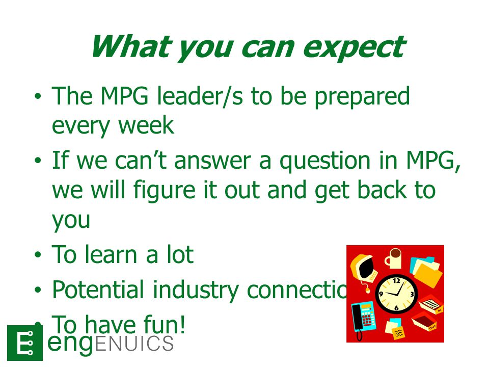 What you can expect The MPG leader/s to be prepared every week If we can't answer a question in MPG, we will figure it out and get back to you To learn a lot Potential industry connections To have fun!