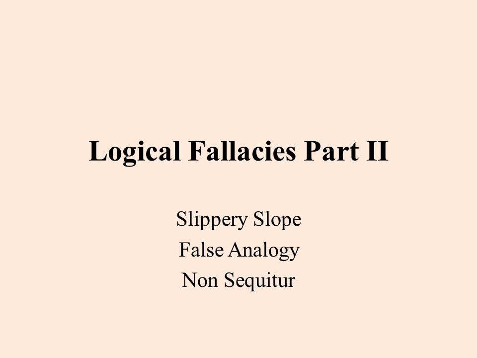 Logical Fallacies Part II Slippery Slope False Analogy Non Sequitur
