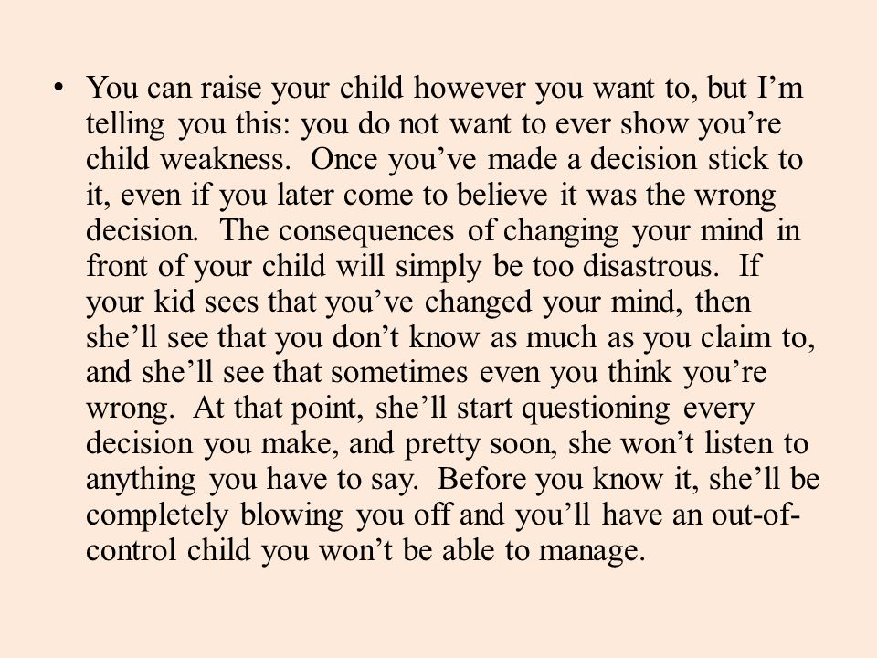 You can raise your child however you want to, but I'm telling you this: you do not want to ever show you're child weakness. Once you've made a decisio