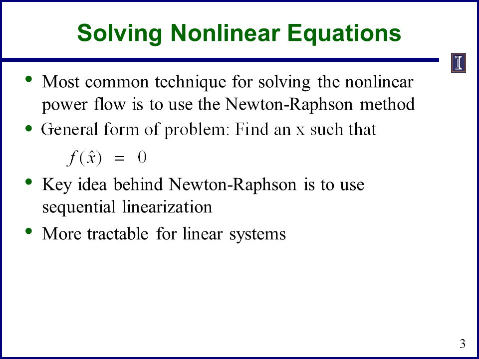 Solving Nonlinear Equations Most common technique for solving the nonlinear power flow is to use the Newton-Raphson method Key idea behind Newton-Raph