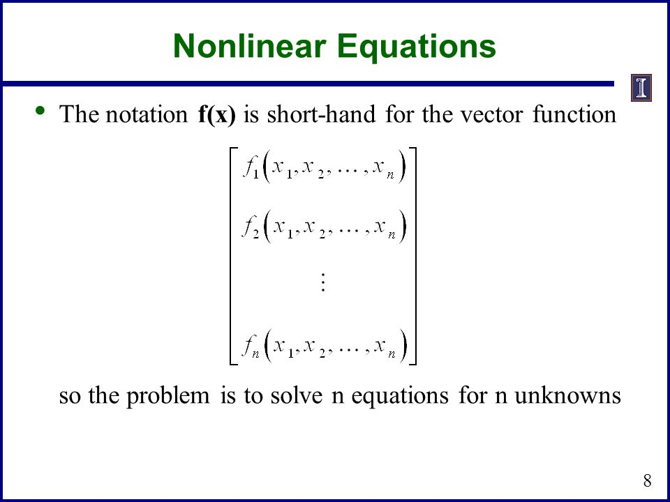 Nonlinear Equations The notation f(x) is short-hand for the vector function so the problem is to solve n equations for n unknowns 8