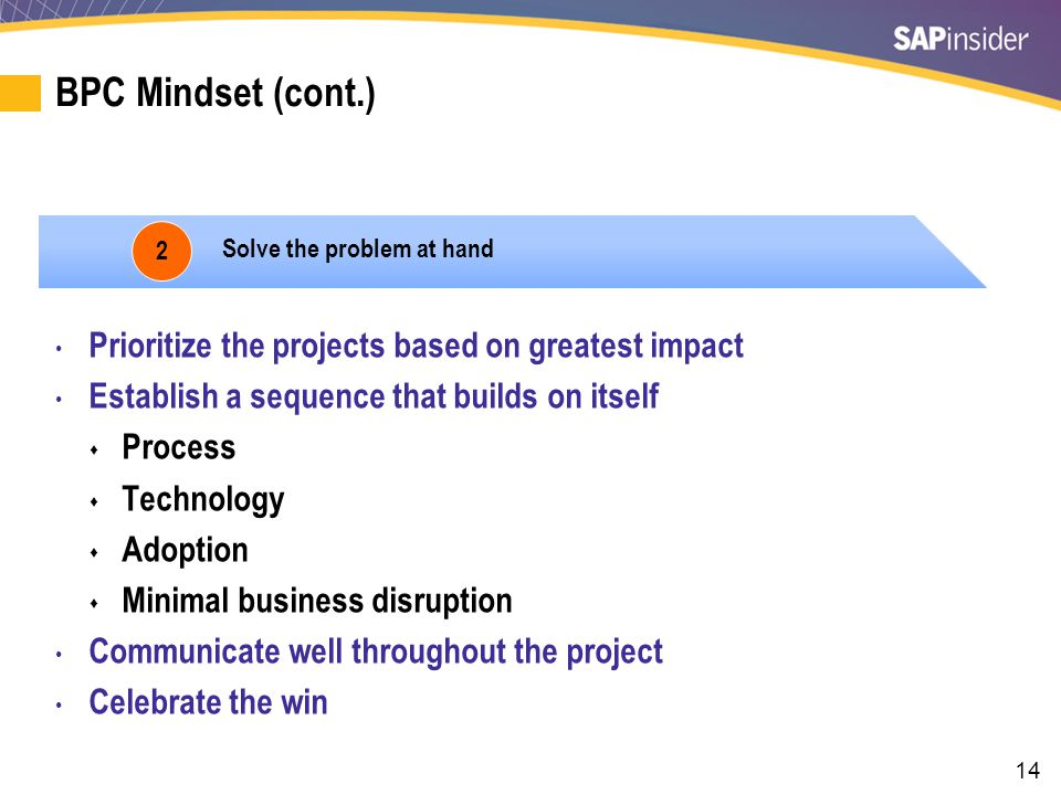 14 BPC Mindset (cont.) 2 Solve the problem at hand Prioritize the projects based on greatest impact Establish a sequence that builds on itself  Process  Technology  Adoption  Minimal business disruption Communicate well throughout the project Celebrate the win