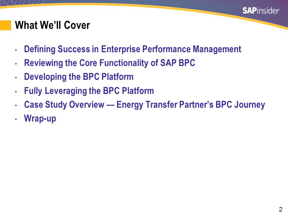 3 What We'll Cover Defining Success in Enterprise Performance Management Reviewing the Core Functionality of SAP BPC Developing the BPC Platform Fully Leveraging the BPC Platform Case Study Overview — Energy Transfer Partner's BPC Journey Wrap-up