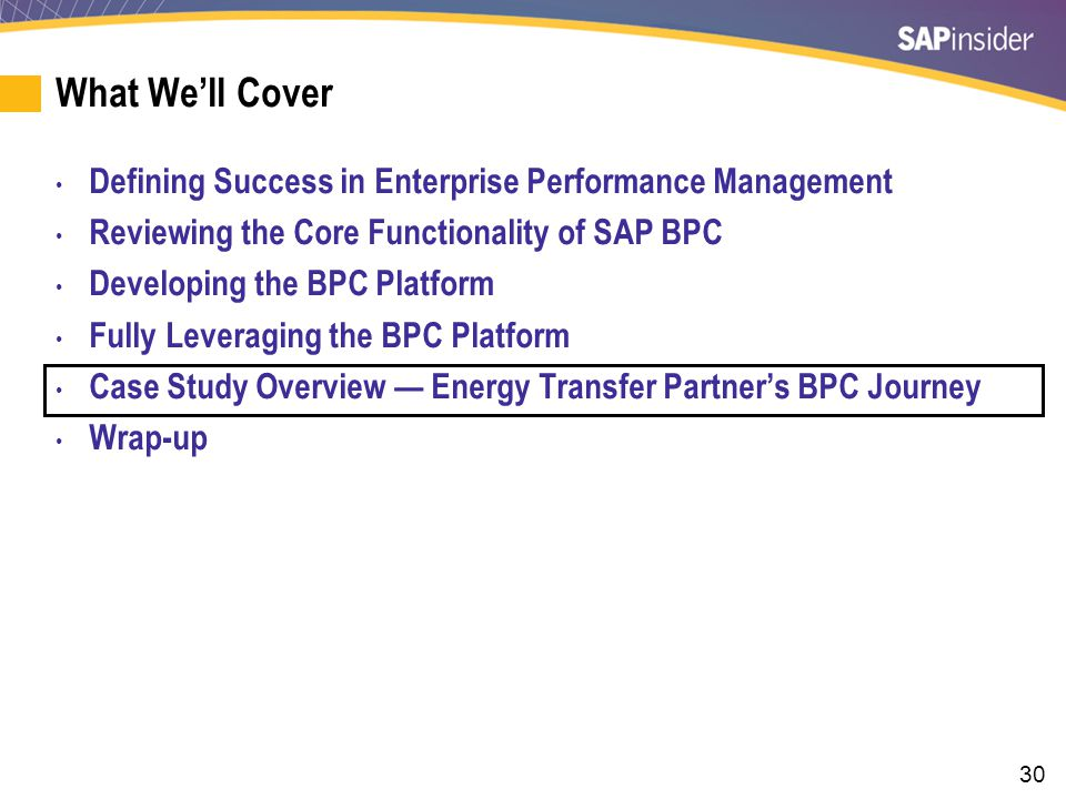 30 What We'll Cover Defining Success in Enterprise Performance Management Reviewing the Core Functionality of SAP BPC Developing the BPC Platform Fully Leveraging the BPC Platform Case Study Overview — Energy Transfer Partner's BPC Journey Wrap-up