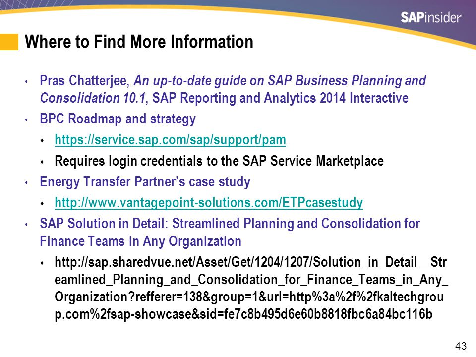 43 Where to Find More Information Pras Chatterjee, An up-to-date guide on SAP Business Planning and Consolidation 10.1, SAP Reporting and Analytics 2014 Interactive BPC Roadmap and strategy  https://service.sap.com/sap/support/pam https://service.sap.com/sap/support/pam  Requires login credentials to the SAP Service Marketplace Energy Transfer Partner's case study  http://www.vantagepoint-solutions.com/ETPcasestudy http://www.vantagepoint-solutions.com/ETPcasestudy SAP Solution in Detail: Streamlined Planning and Consolidation for Finance Teams in Any Organization  http://sap.sharedvue.net/Asset/Get/1204/1207/Solution_in_Detail__Str eamlined_Planning_and_Consolidation_for_Finance_Teams_in_Any_ Organization refferer=138&group=1&url=http%3a%2f%2fkaltechgrou p.com%2fsap-showcase&sid=fe7c8b495d6e60b8818fbc6a84bc116b