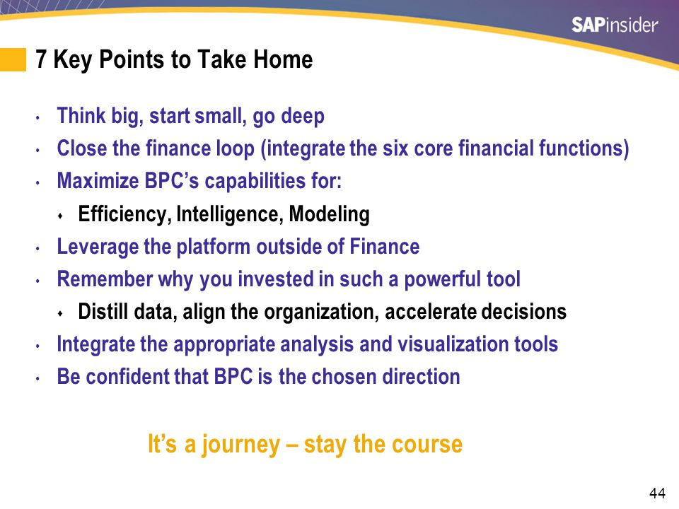 44 7 Key Points to Take Home Think big, start small, go deep Close the finance loop (integrate the six core financial functions) Maximize BPC's capabi