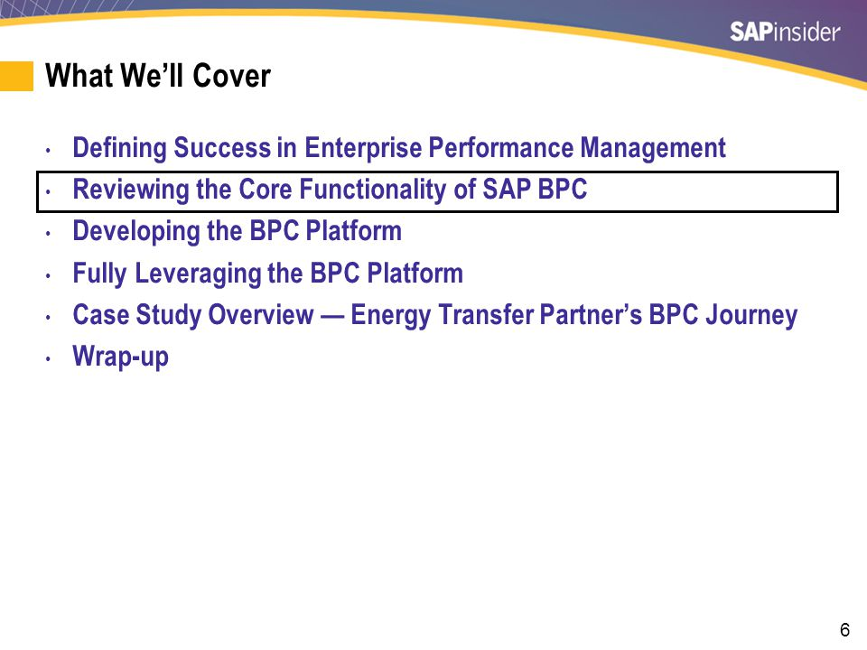6 What We'll Cover Defining Success in Enterprise Performance Management Reviewing the Core Functionality of SAP BPC Developing the BPC Platform Fully