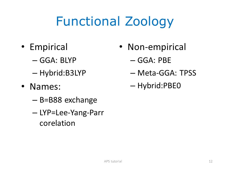 Functional Zoology Empirical – GGA: BLYP – Hybrid:B3LYP Names: – B=B88 exchange – LYP=Lee-Yang-Parr corelation Non-empirical – GGA: PBE – Meta-GGA: TP
