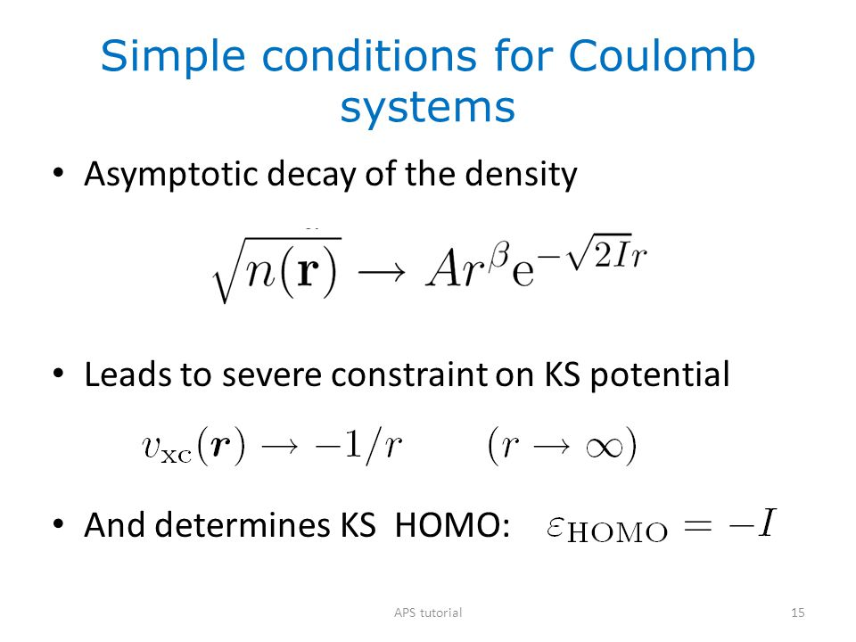 15 Simple conditions for Coulomb systems Asymptotic decay of the density Leads to severe constraint on KS potential And determines KS HOMO: APS tutori
