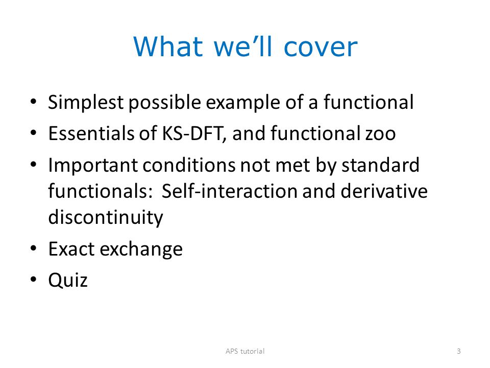What we'll cover Simplest possible example of a functional Essentials of KS-DFT, and functional zoo Important conditions not met by standard functionals: Self-interaction and derivative discontinuity Exact exchange Quiz 14APS tutorial