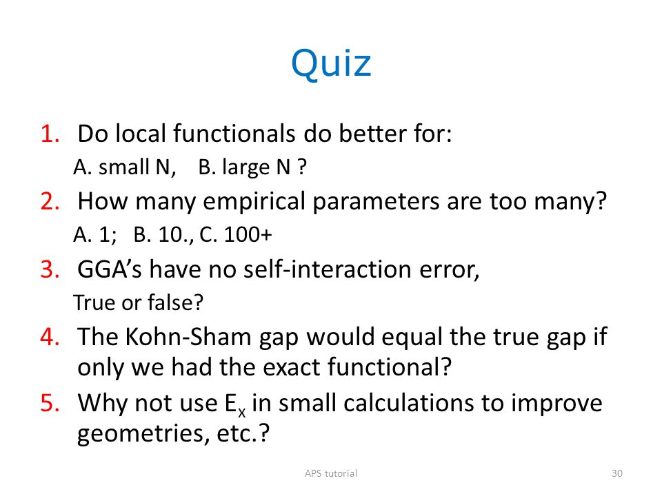 Quiz 1.Do local functionals do better for: A. small N, B. large N ? 2.How many empirical parameters are too many? A. 1; B. 10., C. 100+ 3.GGA's have n