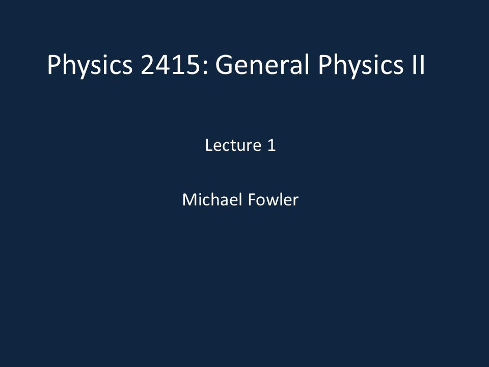 Physics 2415: General Physics II Lecture 1 Michael Fowler
